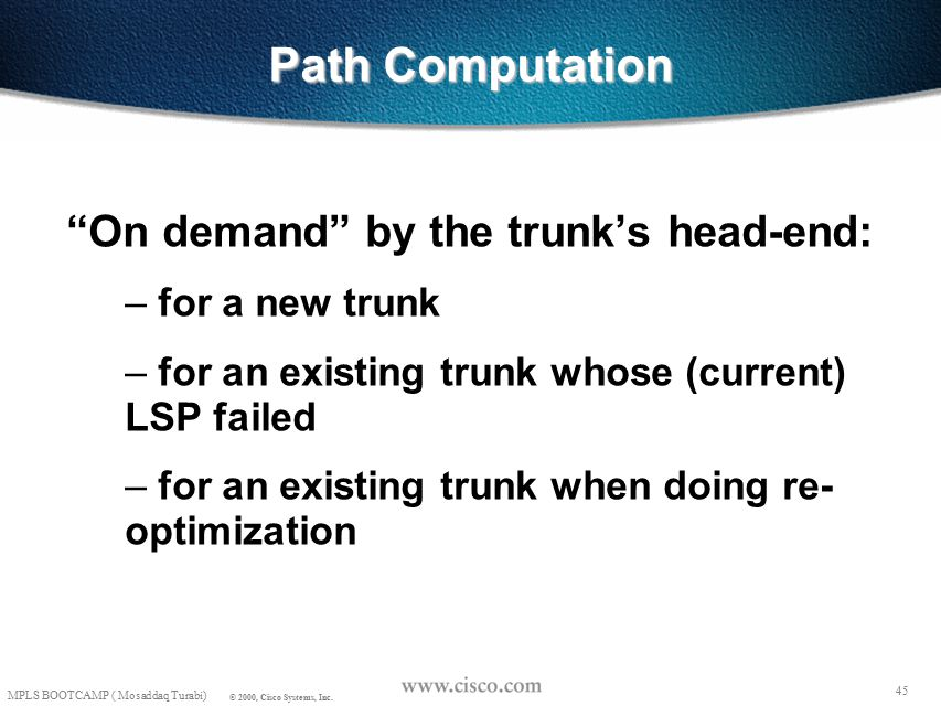"""44 MPLS BOOTCAMP ( Mosaddaq Turabi) © 2000, Cisco Systems, Inc. Constrained-Based Routing """"In general, path computation for an LSP may seek to satisfy"""