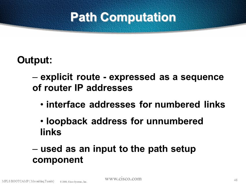 47 MPLS BOOTCAMP ( Mosaddaq Turabi) © 2000, Cisco Systems, Inc. Path Computation Prune links if: – insufficient resources (e.g., bandwidth) – violates