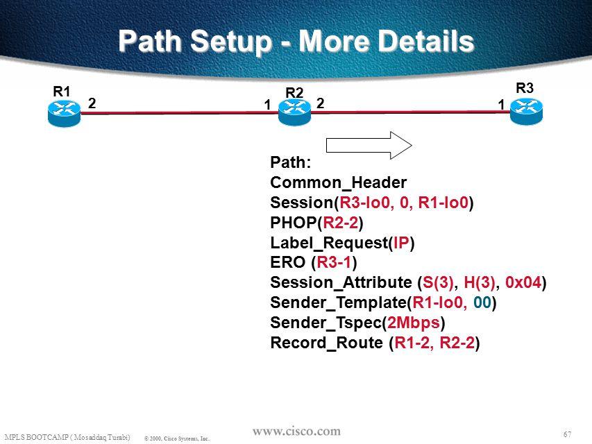 66 MPLS BOOTCAMP ( Mosaddaq Turabi) © 2000, Cisco Systems, Inc. Path Setup - More Details R3 R1 Path State: Session(R3-lo0, 0, R1-lo0) PHOP(R1-2) Labe