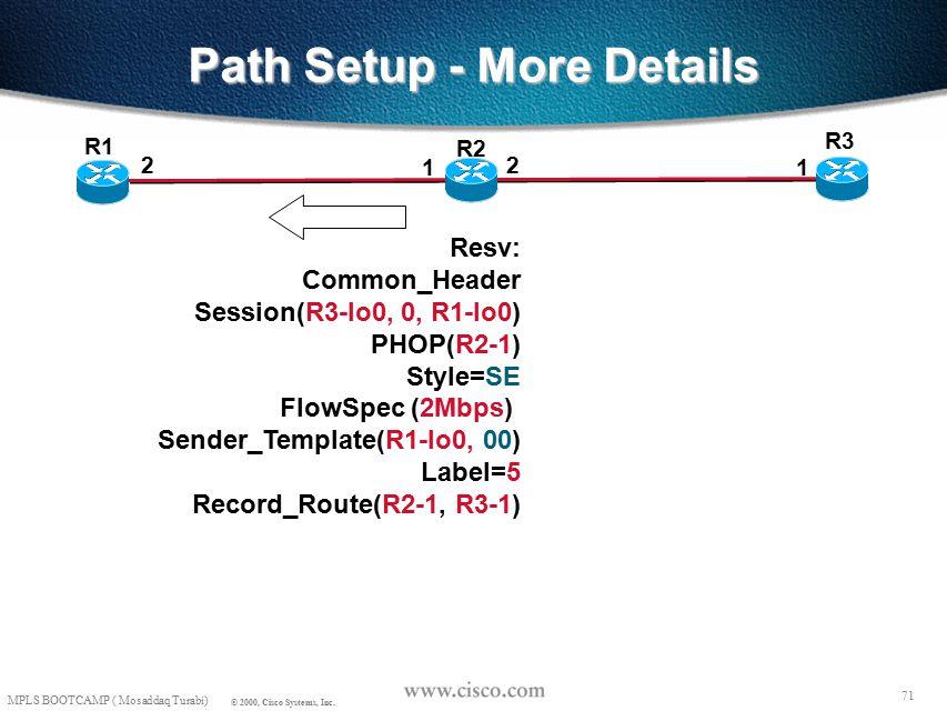 70 MPLS BOOTCAMP ( Mosaddaq Turabi) © 2000, Cisco Systems, Inc. Path Setup - More Details R3 R1 2 1 R2 2 1 Resv State Session(R3-lo0, 0, R1-lo0) PHOP(