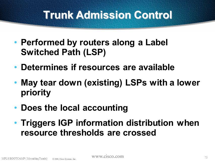 72 MPLS BOOTCAMP ( Mosaddaq Turabi) © 2000, Cisco Systems, Inc. Path Setup - More Details R3 R1 2 1 R2 2 1 Resv state: Session(R3-lo0, 0, R1-lo0) PHOP