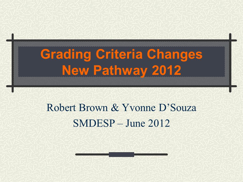 Grading Criteria Changes New Pathway 2012 Robert Brown & Yvonne D'Souza SMDESP – June 2012
