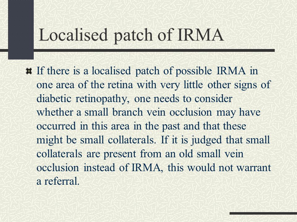 Localised patch of IRMA If there is a localised patch of possible IRMA in one area of the retina with very little other signs of diabetic retinopathy, one needs to consider whether a small branch vein occlusion may have occurred in this area in the past and that these might be small collaterals.