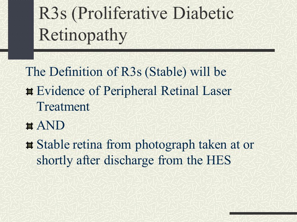 R3s (Proliferative Diabetic Retinopathy The Definition of R3s (Stable) will be Evidence of Peripheral Retinal Laser Treatment AND Stable retina from photograph taken at or shortly after discharge from the HES