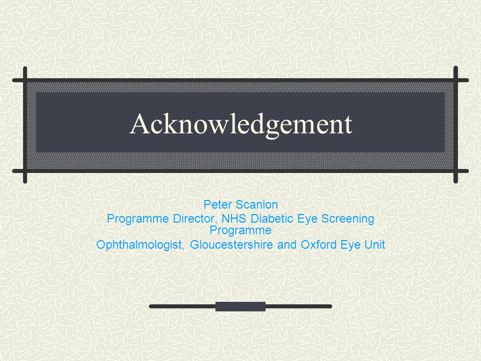 Acknowledgement Peter Scanlon Programme Director, NHS Diabetic Eye Screening Programme Ophthalmologist, Gloucestershire and Oxford Eye Unit