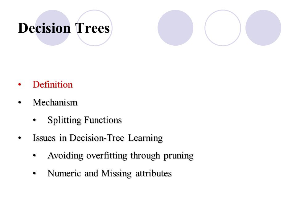 Decision Trees DefinitionDefinition MechanismMechanism Splitting FunctionsSplitting Functions Issues in Decision-Tree LearningIssues in Decision-Tree Learning Avoiding overfitting through pruningAvoiding overfitting through pruning Numeric and Missing attributesNumeric and Missing attributes