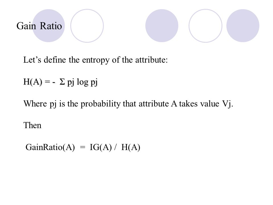 Gain Ratio Let's define the entropy of the attribute: H(A) = - Σ pj log pj Where pj is the probability that attribute A takes value Vj.