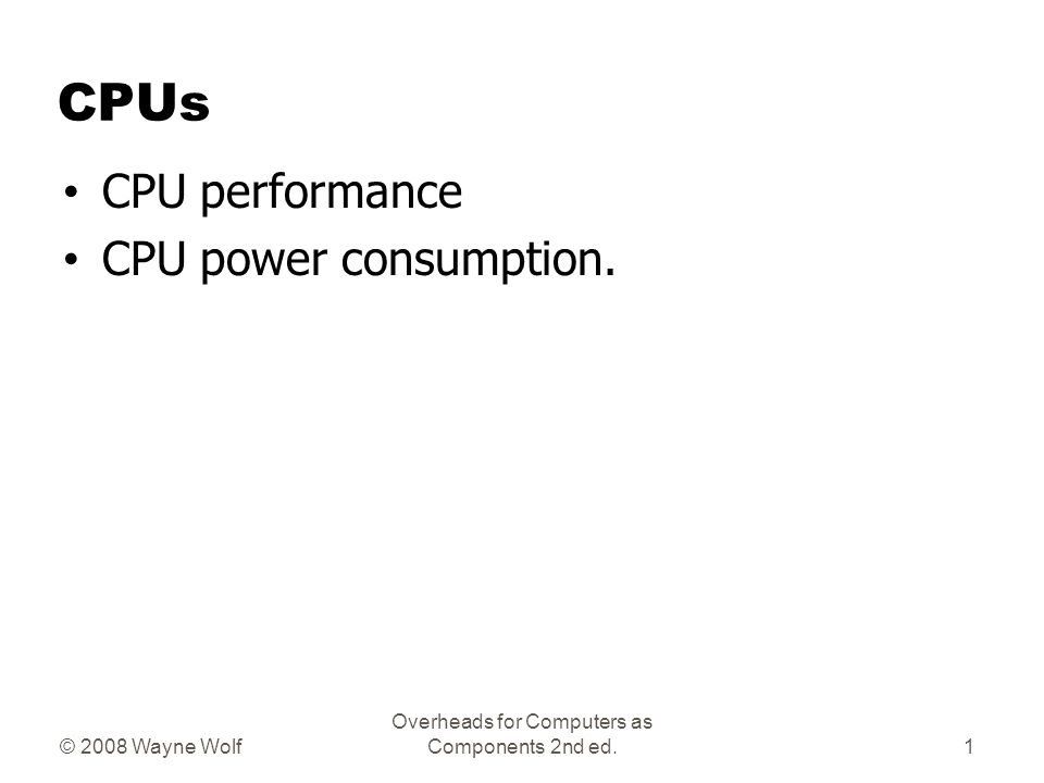 © 2008 Wayne Wolf Overheads for Computers as Components 2nd ed. CPUs CPU performance CPU power consumption. 1