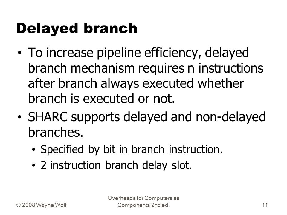 © 2008 Wayne Wolf Overheads for Computers as Components 2nd ed. Delayed branch To increase pipeline efficiency, delayed branch mechanism requires n in