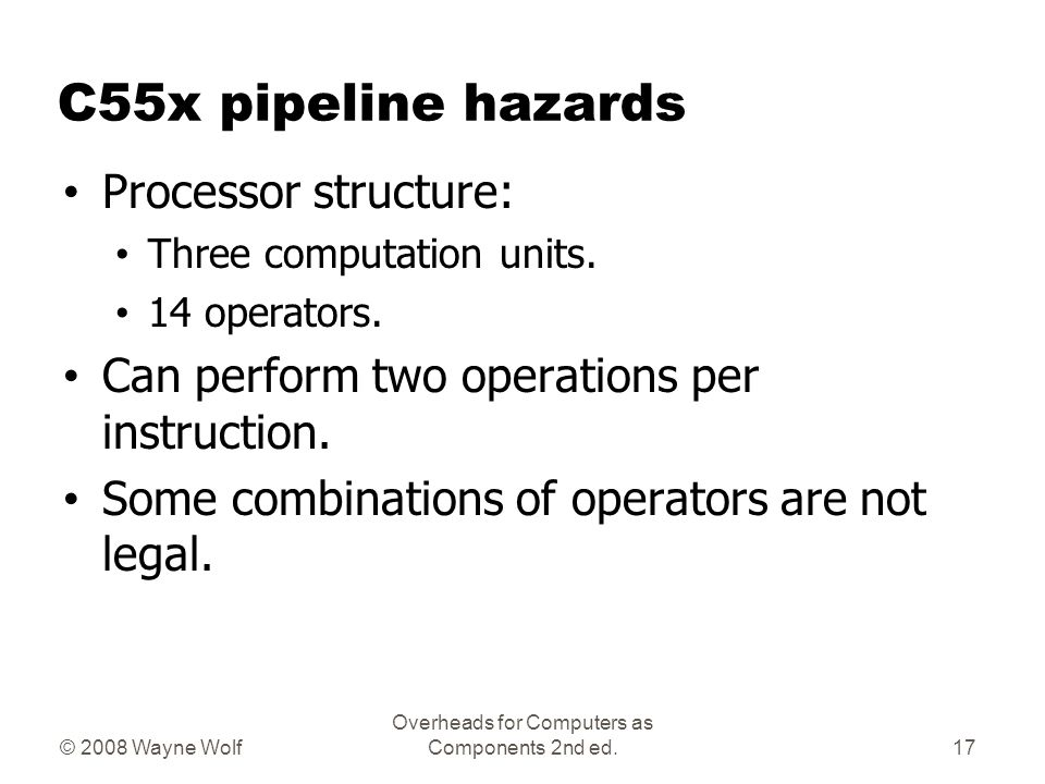 C55x pipeline hazards Processor structure: Three computation units. 14 operators. Can perform two operations per instruction. Some combinations of ope