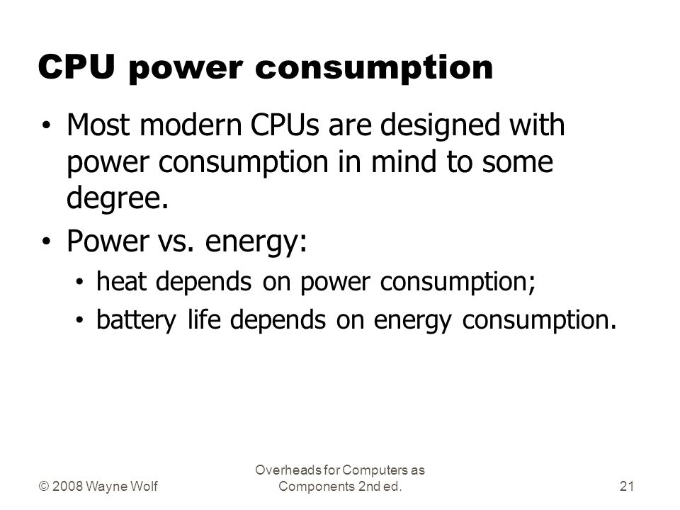 © 2008 Wayne Wolf Overheads for Computers as Components 2nd ed. CPU power consumption Most modern CPUs are designed with power consumption in mind to