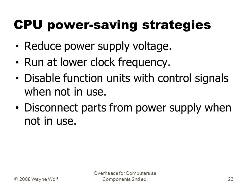© 2008 Wayne Wolf Overheads for Computers as Components 2nd ed. CPU power-saving strategies Reduce power supply voltage. Run at lower clock frequency.