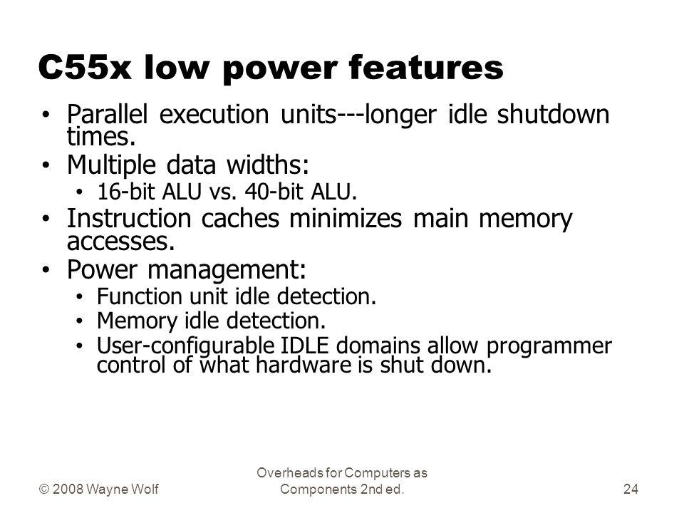 C55x low power features Parallel execution units---longer idle shutdown times. Multiple data widths: 16-bit ALU vs. 40-bit ALU. Instruction caches min