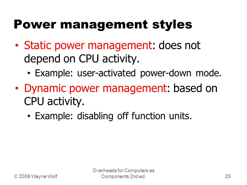 © 2008 Wayne Wolf Overheads for Computers as Components 2nd ed. Power management styles Static power management: does not depend on CPU activity. Exam