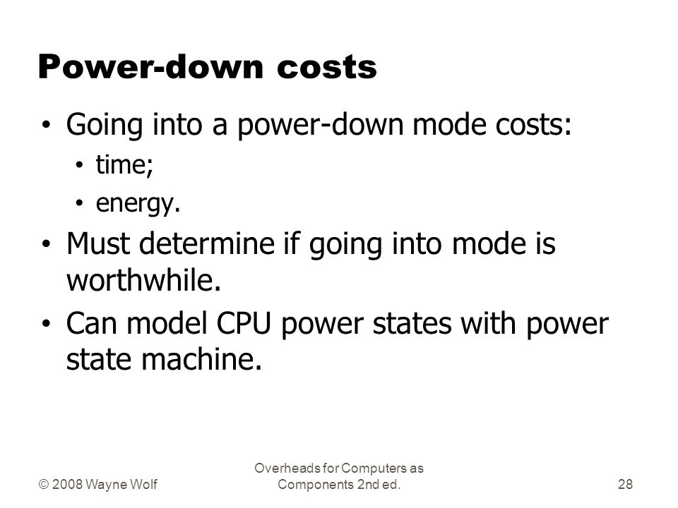 © 2008 Wayne Wolf Overheads for Computers as Components 2nd ed. Power-down costs Going into a power-down mode costs: time; energy. Must determine if g