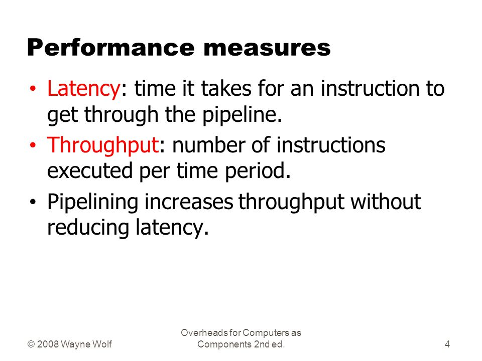 © 2008 Wayne Wolf Overheads for Computers as Components 2nd ed. Performance measures Latency: time it takes for an instruction to get through the pipe
