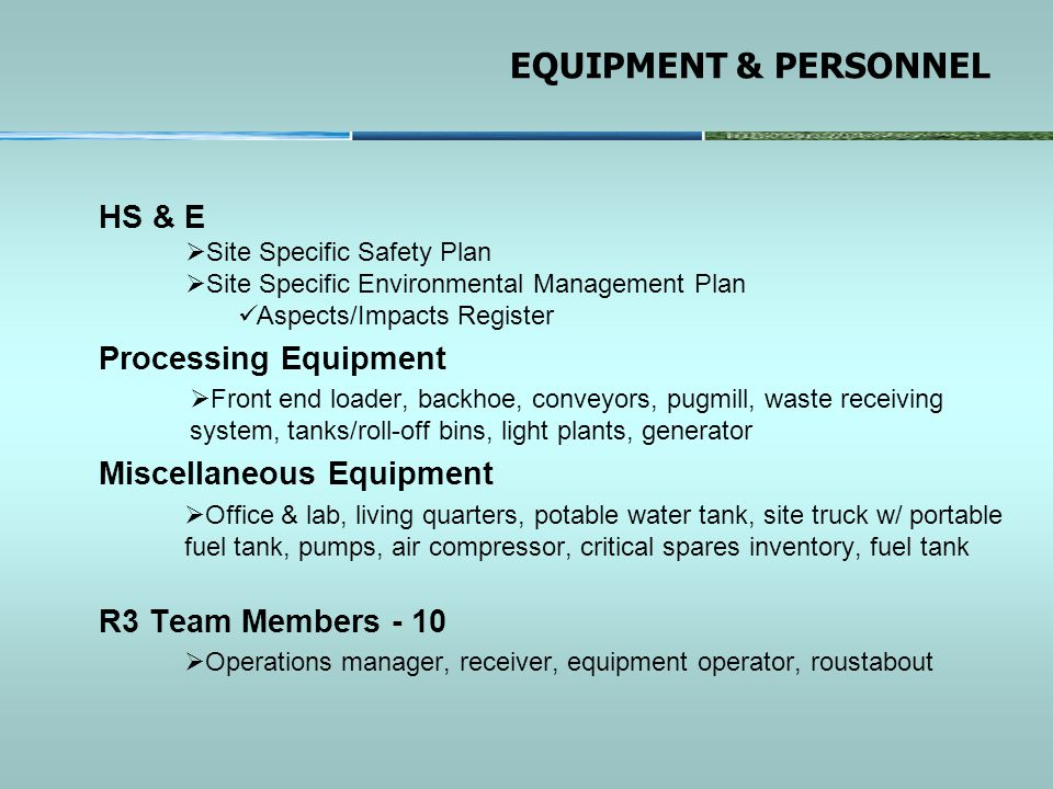 EQUIPMENT & PERSONNEL HS & E  Site Specific Safety Plan  Site Specific Environmental Management Plan Aspects/Impacts Register Processing Equipment  Front end loader, backhoe, conveyors, pugmill, waste receiving system, tanks/roll-off bins, light plants, generator Miscellaneous Equipment  Office & lab, living quarters, potable water tank, site truck w/ portable fuel tank, pumps, air compressor, critical spares inventory, fuel tank R3 Team Members - 10  Operations manager, receiver, equipment operator, roustabout