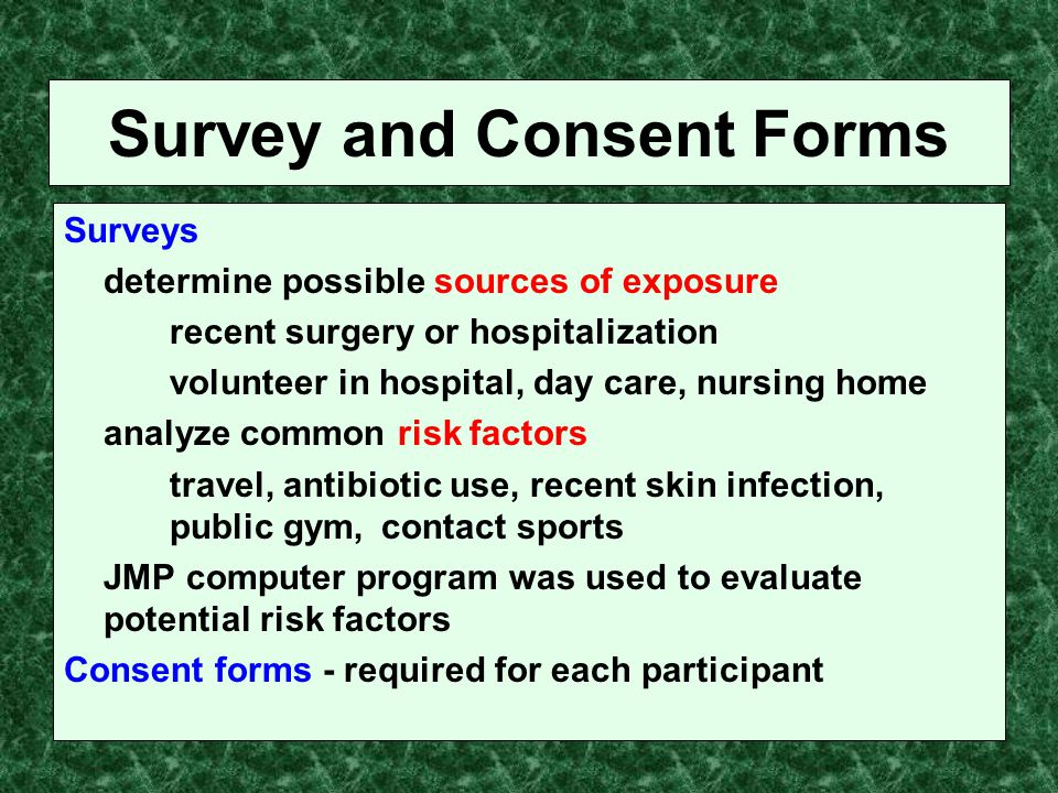 Survey and Consent Forms Surveys determine possible sources of exposure recent surgery or hospitalization volunteer in hospital, day care, nursing home analyze common risk factors travel, antibiotic use, recent skin infection, public gym, contact sports JMP computer program was used to evaluate potential risk factors Consent forms - required for each participant