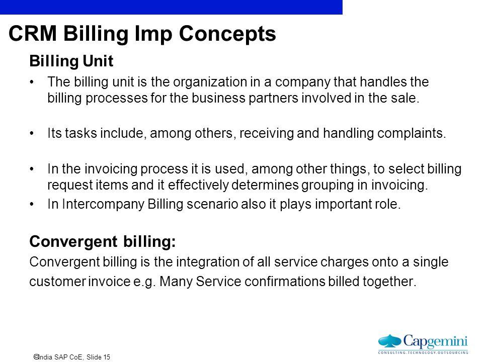  India SAP CoE, Slide 15 CRM Billing Imp Concepts Billing Unit The billing unit is the organization in a company that handles the billing processes f