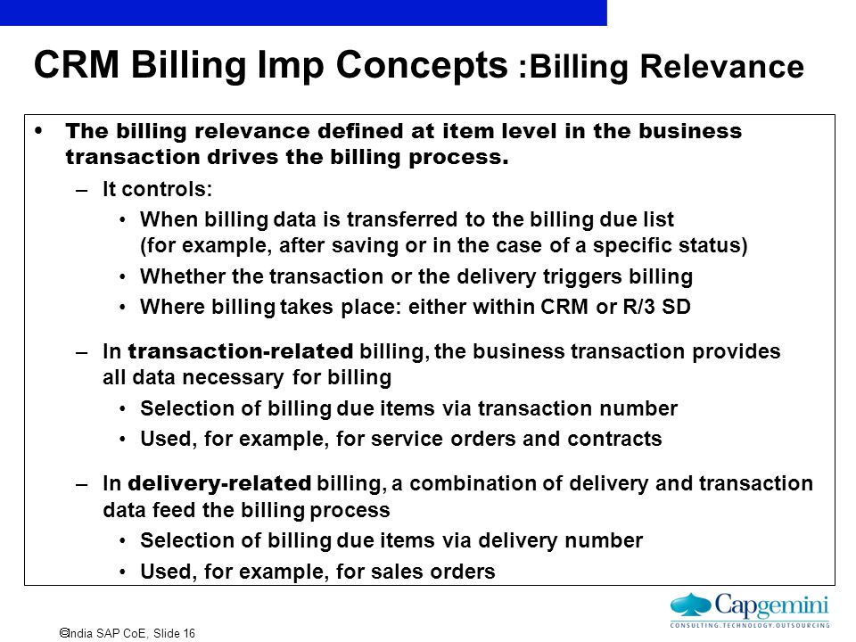  India SAP CoE, Slide 16 CRM Billing Imp Concepts :Billing Relevance The billing relevance defined at item level in the business transaction drives t