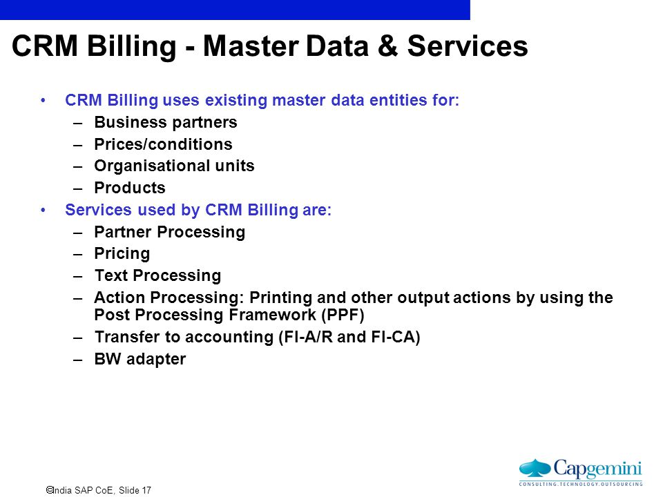  India SAP CoE, Slide 17 CRM Billing - Master Data & Services CRM Billing uses existing master data entities for: –Business partners –Prices/conditio