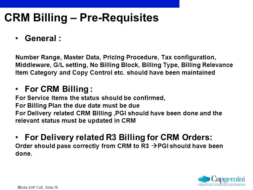  India SAP CoE, Slide 18 CRM Billing – Pre-Requisites General : Number Range, Master Data, Pricing Procedure, Tax configuration, Middleware, G/L sett