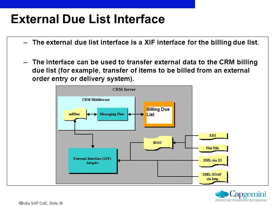  India SAP CoE, Slide 36 External Due List Interface –The external due list interface is a XIF interface for the billing due list. –The interface can