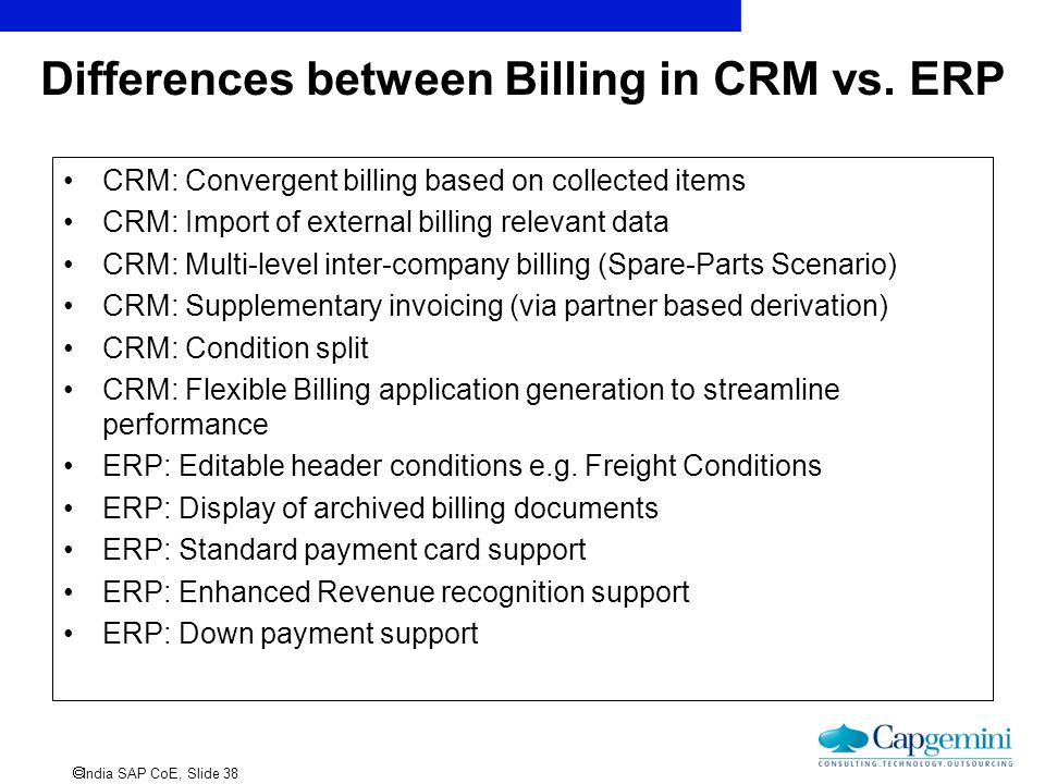  India SAP CoE, Slide 38 Differences between Billing in CRM vs. ERP CRM: Convergent billing based on collected items CRM: Import of external billing