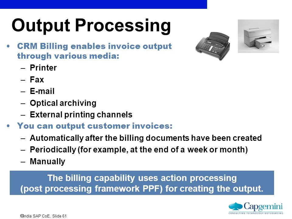  India SAP CoE, Slide 61 Output Processing The billing capability uses action processing (post processing framework PPF) for creating the output. CRM