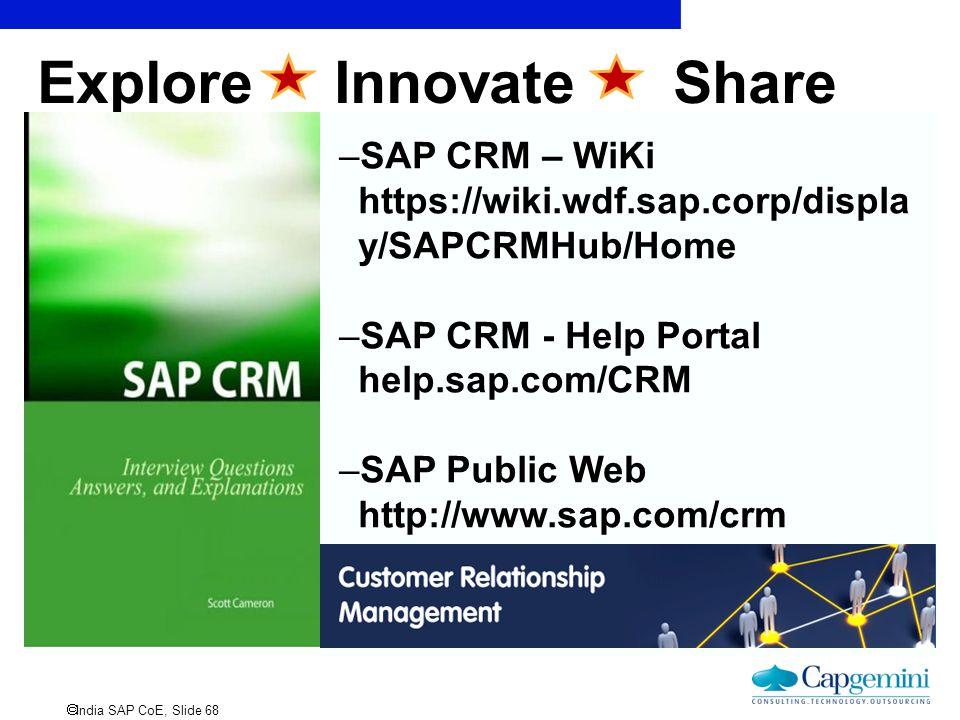 India SAP CoE, Slide 68 Explore Innovate Share –SAP CRM – WiKi https://wiki.wdf.sap.corp/displa y/SAPCRMHub/Home –SAP CRM - Help Portal help.sap.com