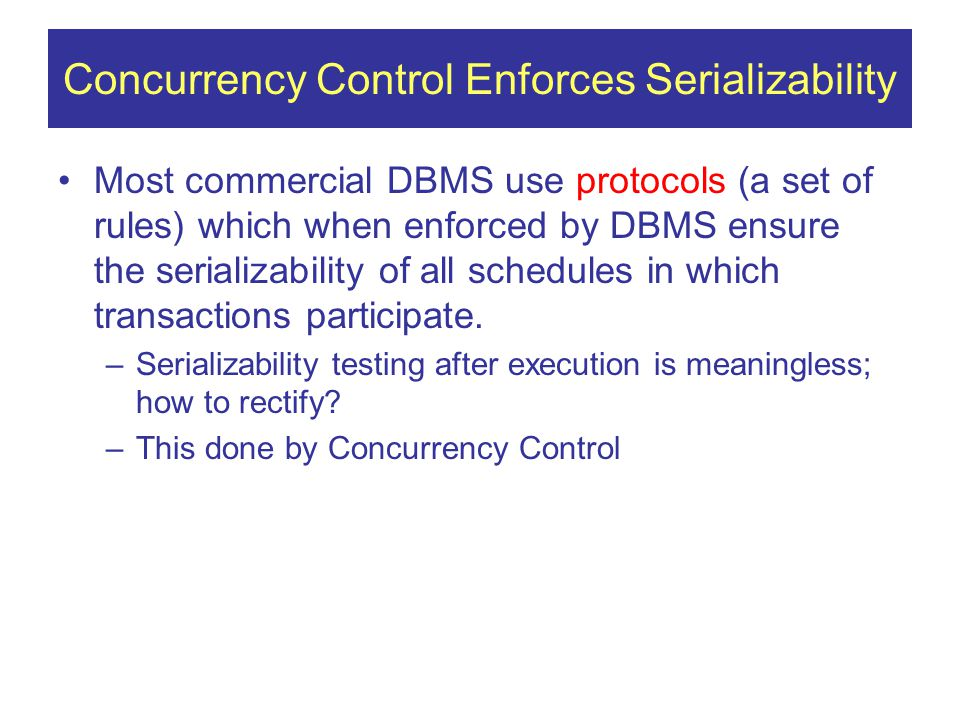 Concurrency Control Enforces Serializability Most commercial DBMS use protocols (a set of rules) which when enforced by DBMS ensure the serializability of all schedules in which transactions participate.