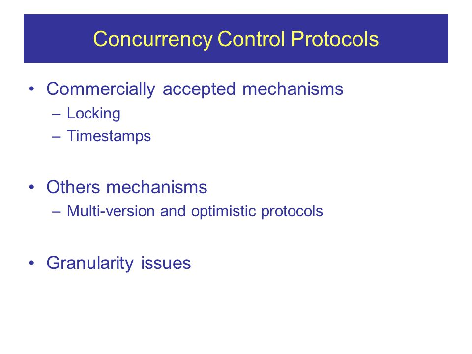 Concurrency Control Protocols Commercially accepted mechanisms –Locking –Timestamps Others mechanisms –Multi-version and optimistic protocols Granularity issues