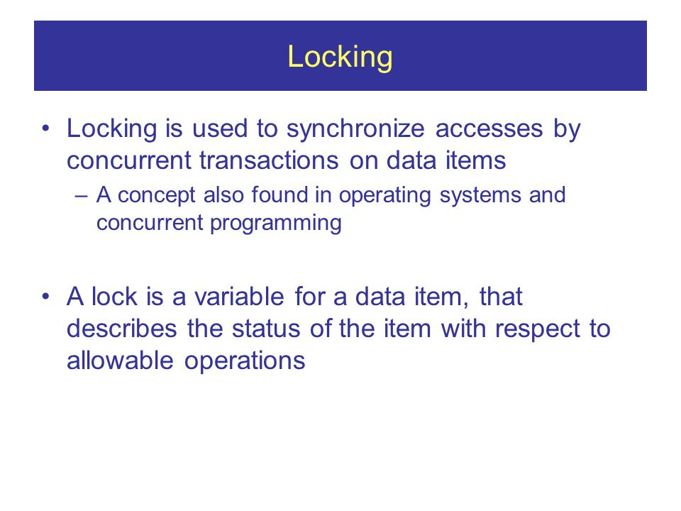 Locking Locking is used to synchronize accesses by concurrent transactions on data items –A concept also found in operating systems and concurrent programming A lock is a variable for a data item, that describes the status of the item with respect to allowable operations