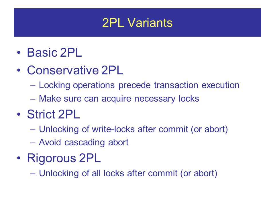 2PL Variants Basic 2PL Conservative 2PL –Locking operations precede transaction execution –Make sure can acquire necessary locks Strict 2PL –Unlocking of write-locks after commit (or abort) –Avoid cascading abort Rigorous 2PL –Unlocking of all locks after commit (or abort)