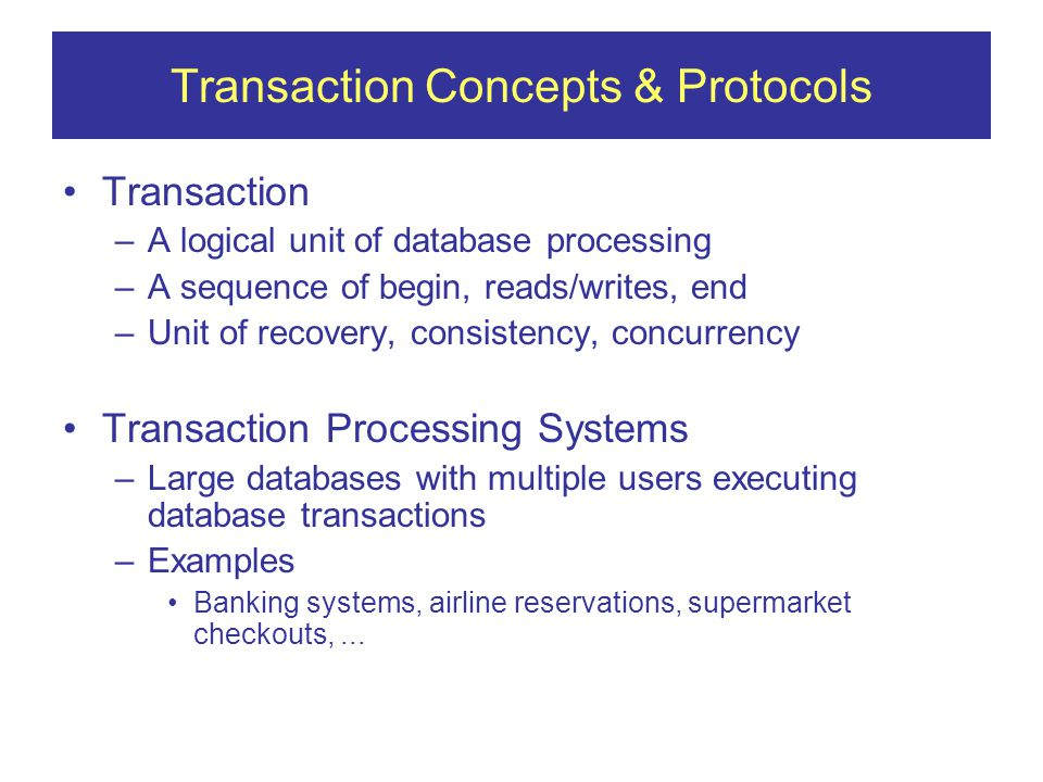 Transaction Concepts & Protocols Transaction –A logical unit of database processing –A sequence of begin, reads/writes, end –Unit of recovery, consistency, concurrency Transaction Processing Systems –Large databases with multiple users executing database transactions –Examples Banking systems, airline reservations, supermarket checkouts,...