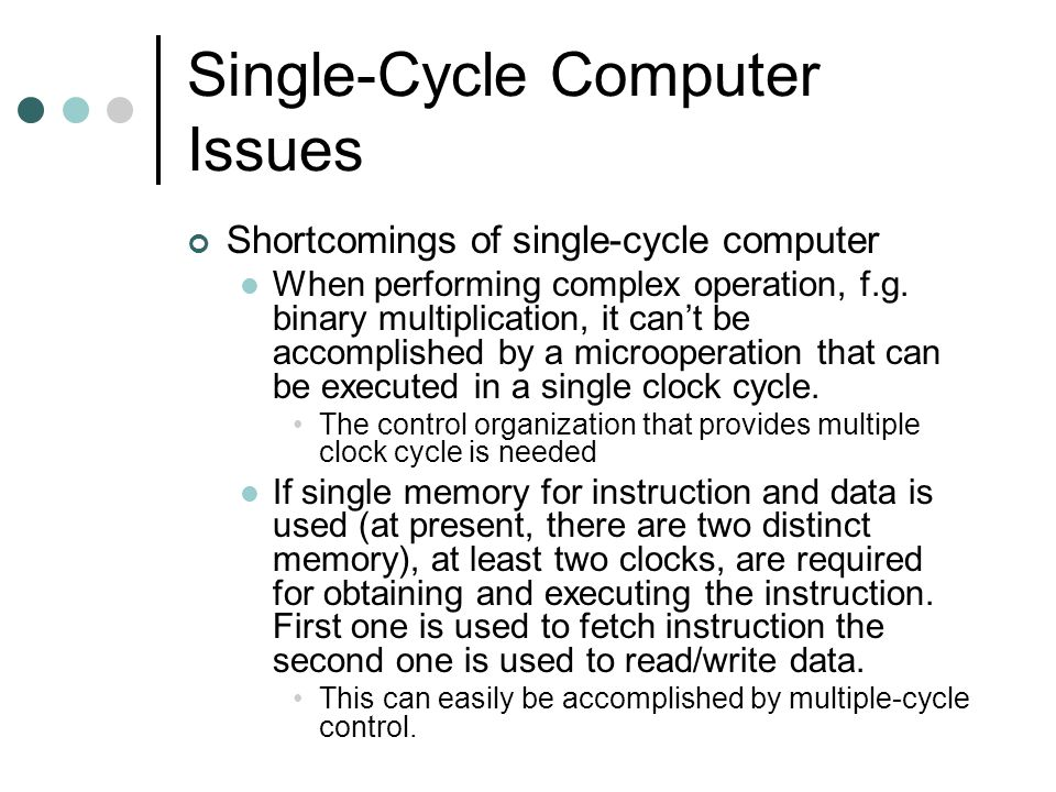 Single-Cycle Computer Issues Shortcomings of single-cycle computer When performing complex operation, f.g.