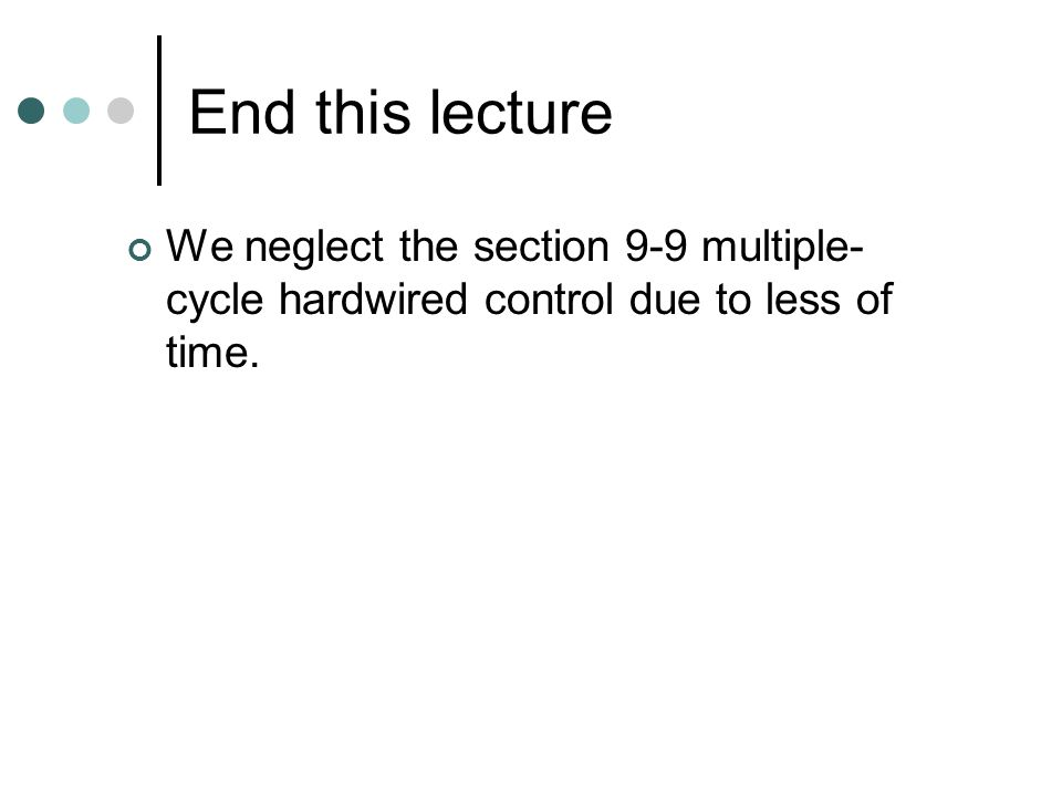 End this lecture We neglect the section 9-9 multiple- cycle hardwired control due to less of time.