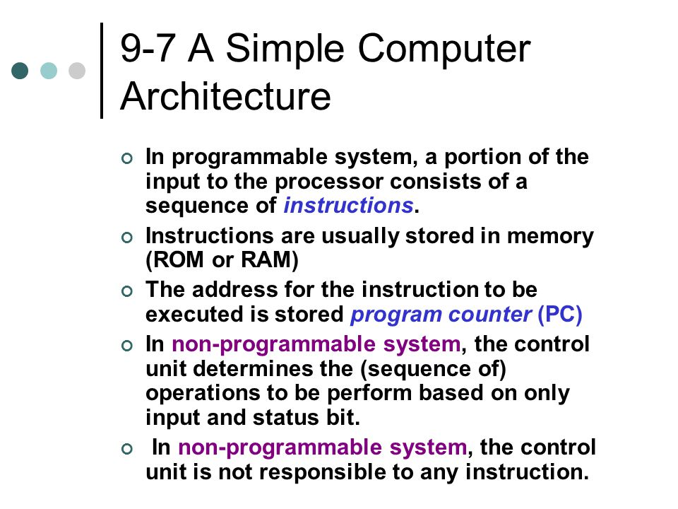 9-7 A Simple Computer Architecture In programmable system, a portion of the input to the processor consists of a sequence of instructions. Instruction