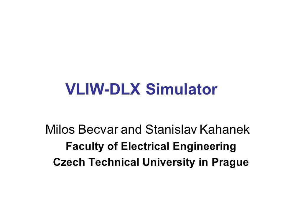 VLIW-DLX Simulator Milos Becvar and Stanislav Kahanek Faculty of Electrical Engineering Czech Technical University in Prague