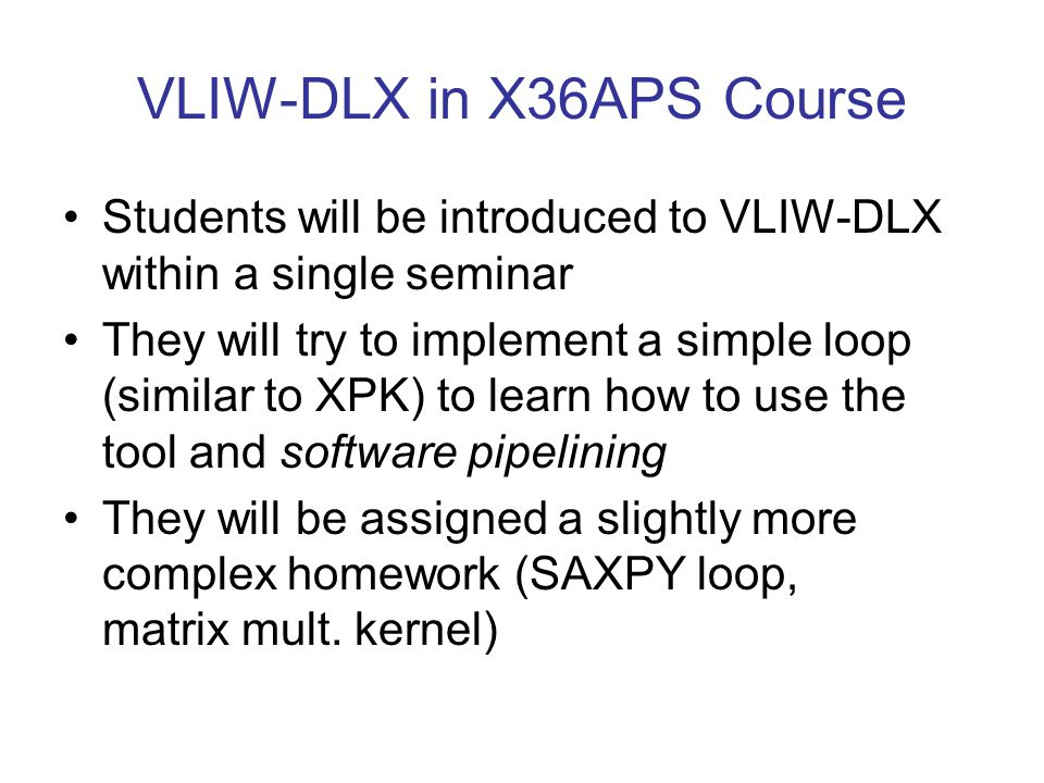 VLIW-DLX in X36APS Course Students will be introduced to VLIW-DLX within a single seminar They will try to implement a simple loop (similar to XPK) to