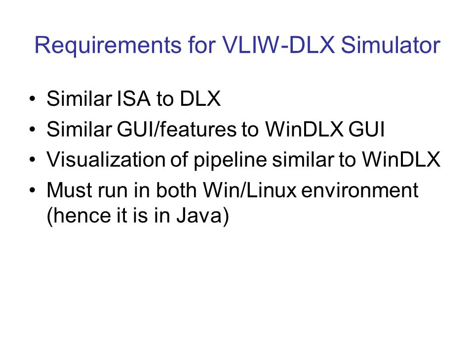 Requirements for VLIW-DLX Simulator Similar ISA to DLX Similar GUI/features to WinDLX GUI Visualization of pipeline similar to WinDLX Must run in both