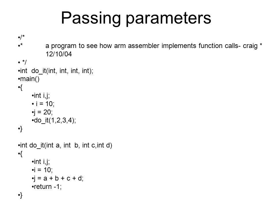 Passing parameters /* *a program to see how arm assembler implements function calls- craig * 12/10/04 */ int do_it(int, int, int, int); main() { int i,j; i = 10; j = 20; do_it(1,2,3,4); } int do_it(int a, int b, int c,int d) { int i,j; i = 10; j = a + b + c + d; return -1; }