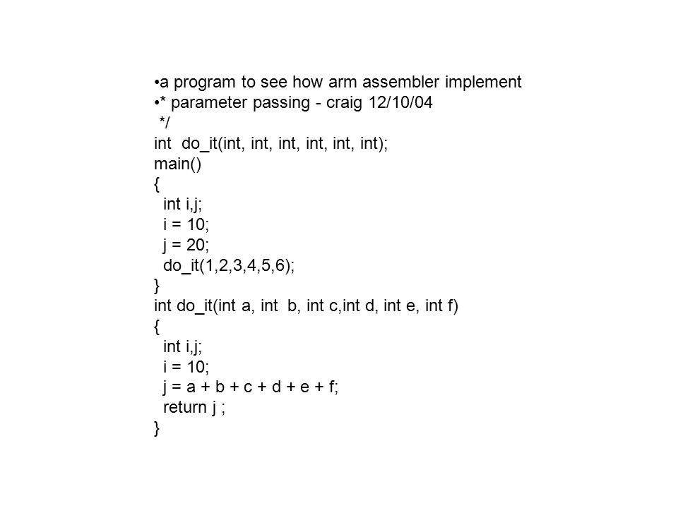 a program to see how arm assembler implement * parameter passing - craig 12/10/04 */ int do_it(int, int, int, int, int, int); main() { int i,j; i = 10; j = 20; do_it(1,2,3,4,5,6); } int do_it(int a, int b, int c,int d, int e, int f) { int i,j; i = 10; j = a + b + c + d + e + f; return j ; }