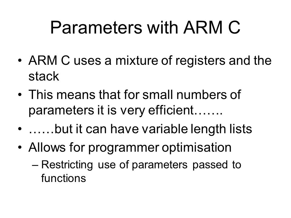 Parameters with ARM C ARM C uses a mixture of registers and the stack This means that for small numbers of parameters it is very efficient…….