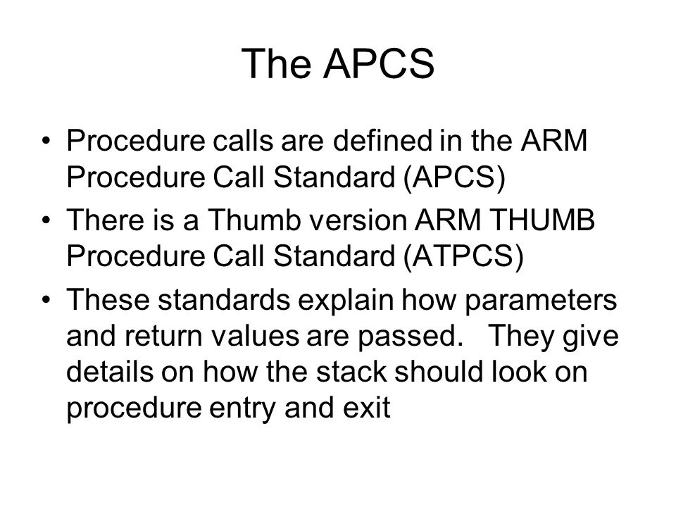 The APCS Procedure calls are defined in the ARM Procedure Call Standard (APCS) There is a Thumb version ARM THUMB Procedure Call Standard (ATPCS) These standards explain how parameters and return values are passed.