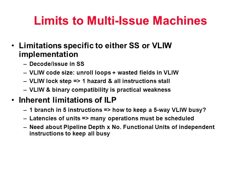 Limits to Multi-Issue Machines Limitations specific to either SS or VLIW implementation –Decode/issue in SS –VLIW code size: unroll loops + wasted fields in VLIW –VLIW lock step => 1 hazard & all instructions stall –VLIW & binary compatibility is practical weakness Inherent limitations of ILP –1 branch in 5 instructions => how to keep a 5-way VLIW busy.