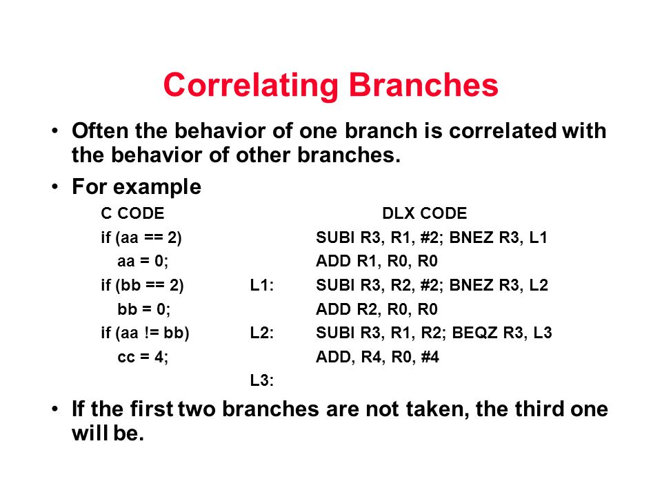 Correlating Branches Often the behavior of one branch is correlated with the behavior of other branches.
