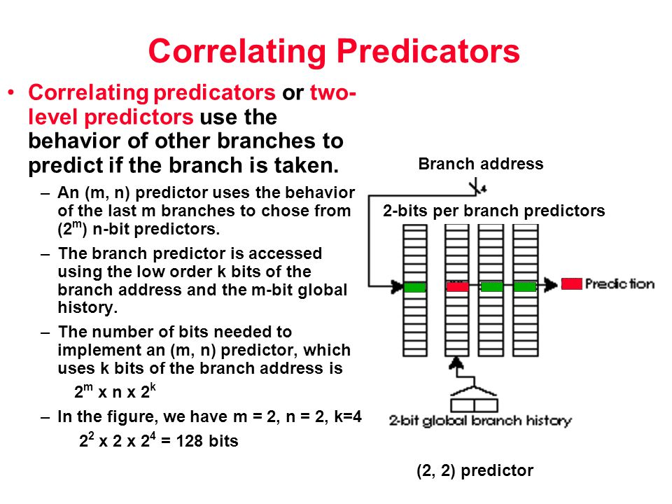 Correlating Predicators Correlating predicators or two- level predictors use the behavior of other branches to predict if the branch is taken.