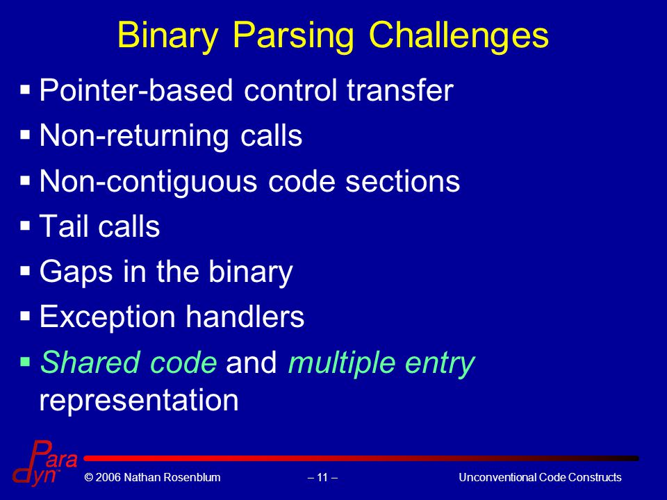 – 11 –© 2006 Nathan RosenblumUnconventional Code Constructs Binary Parsing Challenges  Pointer-based control transfer  Non-returning calls  Non-contiguous code sections  Tail calls  Gaps in the binary  Exception handlers  Shared code and multiple entry representation