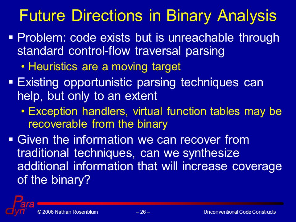 – 26 –© 2006 Nathan RosenblumUnconventional Code Constructs Future Directions in Binary Analysis  Problem: code exists but is unreachable through standard control-flow traversal parsing Heuristics are a moving target  Existing opportunistic parsing techniques can help, but only to an extent Exception handlers, virtual function tables may be recoverable from the binary  Given the information we can recover from traditional techniques, can we synthesize additional information that will increase coverage of the binary?